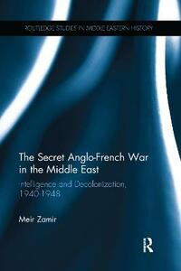 The Secret Anglo-French War in the Middle East: Intelligence and Decolonization, 1940-1948 - Meir Zamir - cover