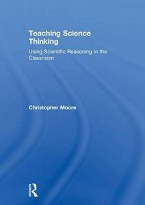 Teaching Science Thinking: Using Scientific Reasoning in the Classroom - Christopher Moore - cover