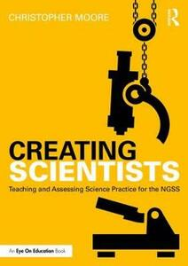 Creating Scientists: Teaching and Assessing Science Practice for the NGSS - Christopher Moore - cover