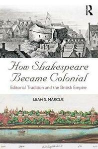 How Shakespeare Became Colonial: Editorial Tradition and the British Empire - Leah S. Marcus - cover