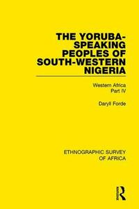 The Yoruba-Speaking Peoples of South-Western Nigeria: Western Africa Part IV - Daryll Forde - cover