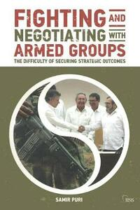 Fighting and Negotiating with Armed Groups: The Difficulty of Securing Strategic Outcomes - Samir Puri - cover