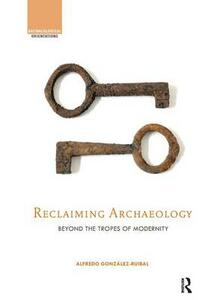 Reclaiming Archaeology: Beyond the Tropes of Modernity - cover