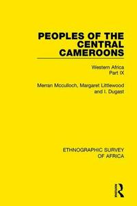 Peoples of the Central Cameroons (Tikar. Bamum and Bamileke. Banen, Bafia and Balom): Western Africa Part IX - Merran McCulloch,Margaret Littlewood,I. Dugast - cover