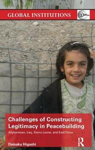 Challenges of Constructing Legitimacy in Peacebuilding: Afghanistan, Iraq, Sierra Leone, and East Timor - Daisaku Higashi - cover