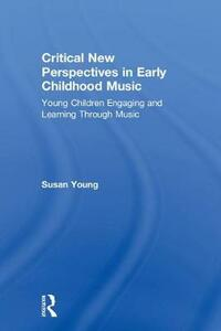 Critical New Perspectives in Early Childhood Music: Young Children Engaging and Learning Through Music - Susan Young - cover