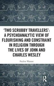 `Two Scrubby Travellers': A psychoanalytic view of flourishing and constraint in religion through the lives of John and Charles Wesley - Pauline Watson - cover
