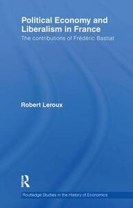 Political Economy and Liberalism in France: The Contributions of Frederic Bastiat - Robert Leroux - cover