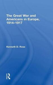 The Great War and Americans in Europe, 1914-1917 - Kenneth D. Rose - cover