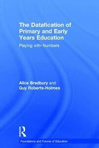 The Datafication of Primary and Early Years Education: Playing with Numbers - Alice Bradbury,Guy Roberts-Holmes - cover