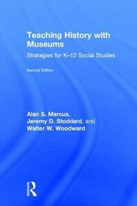 Teaching History with Museums: Strategies for K-12 Social Studies - Alan S. Marcus,Jeremy D. Stoddard,Walter W. Woodward - cover