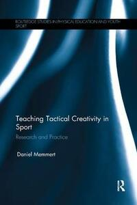 Teaching Tactical Creativity in Sport: Research and Practice - Daniel Memmert - cover