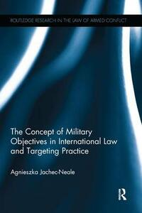 The Concept of Military Objectives in International Law and Targeting Practice - Agnieszka Jachec-Neale - cover