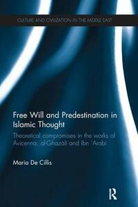 Free Will and Predestination in Islamic Thought: Theoretical Compromises in the Works of Avicenna, al-Ghazali and Ibn 'Arabi - Maria De Cillis - cover