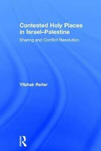 Contested Holy Places in Israel-Palestine: Sharing and Conflict Resolution - Yitzhak Reiter - cover