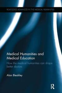 Medical Humanities and Medical Education: How the medical humanities can shape better doctors - Alan Bleakley - cover