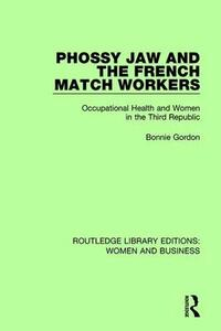 Phossy Jaw and the French Match Workers: Occupational Health and Women In the Third Republic - Bonnie Gordon - cover