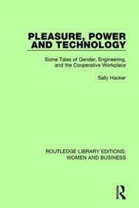 Pleasure, Power and Technology: Some Tales of Gender, Engineering, and the Cooperative Workplace - Sally Hacker - cover