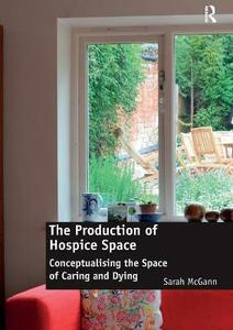The Production of Hospice Space: Conceptualising the Space of Caring and Dying - Sarah McGann - cover