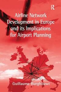 Airline Network Development in Europe and its Implications for Airport Planning - Guillaume Burghouwt - cover