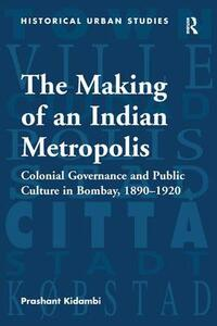 The Making of an Indian Metropolis: Colonial Governance and Public Culture in Bombay, 1890-1920 - Prashant Kidambi - cover