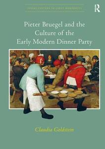 Pieter Bruegel and the Culture of the Early Modern Dinner Party - Claudia Goldstein - cover