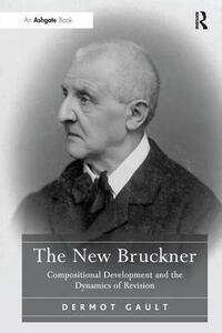 The New Bruckner: Compositional Development and the Dynamics of Revision - Dermot Gault - cover
