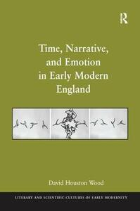 Time, Narrative, and Emotion in Early Modern England - David Houston Wood - cover