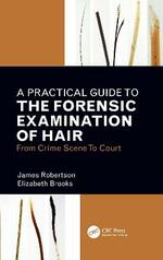 A Practical Guide To The Forensic Examination Of Hair: From Crime Scene To Court