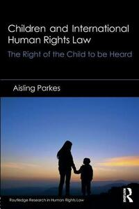 Children and International Human Rights Law: The Right of the Child to be Heard - Aisling Parkes - cover