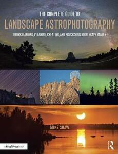 The Complete Guide to Landscape Astrophotography: Understanding, Planning, Creating, and Processing Nightscape Images - Michael C. Shaw - cover