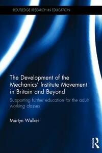 The Development of the Mechanics' Institute Movement in Britain and Beyond: Supporting further education for the adult working classes - Martyn Walker - cover