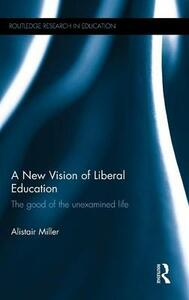 A New Vision of Liberal Education: The good of the unexamined life - Alistair Miller - cover