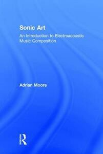 Sonic Art: An Introduction to Electroacoustic Music Composition - Adrian Moore - cover