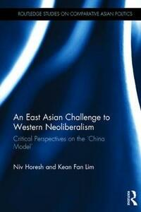 An East Asian Challenge to Western Neoliberalism: Critical Perspectives on the `China Model' - Niv Horesh,Kean Fan Lim - cover