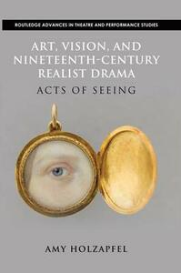 Art, Vision, and Nineteenth-Century Realist Drama: Acts of Seeing - Amy Holzapfel - cover