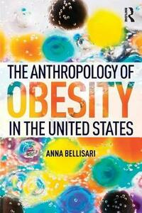 The Anthropology of Obesity in the United States - Anna Bellisari - cover