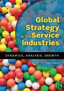 Global Strategy in the Service Industries: Dynamics, Analysis, Growth - Mario Glowik - cover