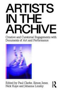 Artists in the Archive: Creative and Curatorial Engagements with Documents of Art and Performance - Nick Kaye - cover