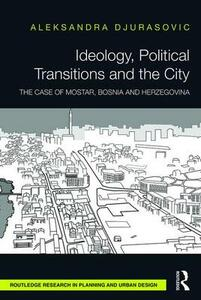 Ideology, Political Transitions and the City: The Case of Mostar, Bosnia and Herzegovina - Aleksandra Djurasovic - cover
