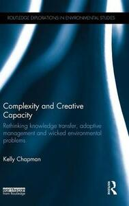 Complexity and Creative Capacity: Rethinking knowledge transfer, adaptive management and wicked environmental problems - Kelly Chapman - cover