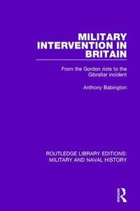 Military Intervention in Britain: From the Gordon Riots to the Gibraltar Incident - Anthony Babington - cover