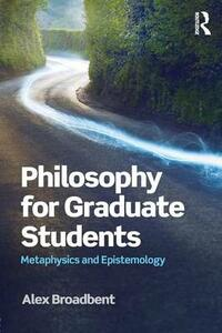 Philosophy for Graduate Students: Metaphysics and Epistemology - Alex Broadbent - cover