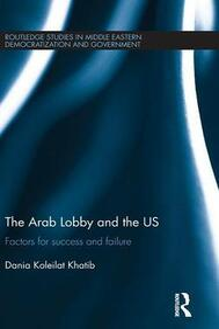 The Arab Lobby and the US: Factors for Success and Failure - Dania Koleilat Khatib - cover