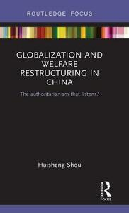 Globalization and Welfare Restructuring in China: The Authoritarianism That Listens? - Huisheng Shou - cover