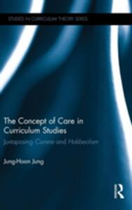 The Concept of Care in Curriculum Studies: Juxtaposing Currere and Hakbeolism - Jung-Hoon Jung - cover