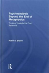 Psychoanalysis Beyond the End of Metaphysics: Thinking Towards the Post-Relational - Robin S. Brown - cover