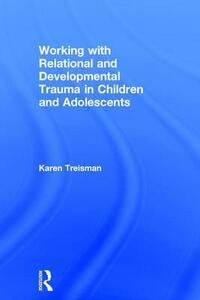 Working with Relational and Developmental Trauma in Children and Adolescents - Karen Treisman - cover