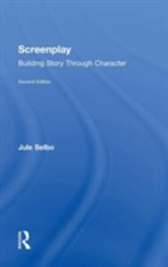 Screenplay: Building Story Through Character - Jule Selbo - cover
