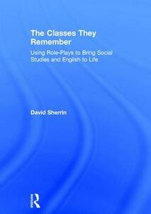 The Classes They Remember: Using Role-Plays to Bring Social Studies and English to Life - David Sherrin - cover